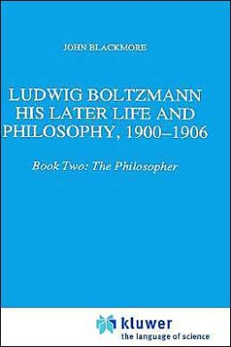 Ludwig Boltzmann: His Later Life and Philosophy, 1900-1906: Book Two: The Philosopher