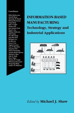 Information-Based Manufacturing: Technology, Strategy and Industrial Applications