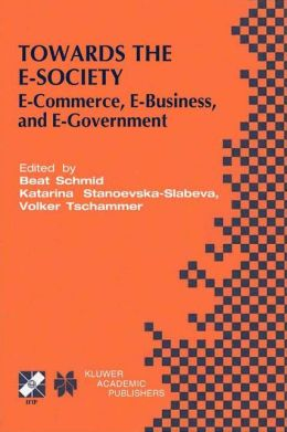 Towards the E-Society: E-Commerce, E-Business, and E-Government