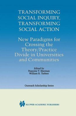 Transforming Social Inquiry, Transforming Social Action: New Paradigms for Crossing the Theory/Practice Divide in Universities and Communities