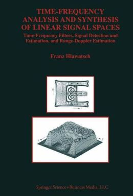 Time-Frequency Analysis and Synthesis of Linear Signal Spaces: Time-Frequency Filters, Signal Detection and Estimation, and Range-Doppler Estimation