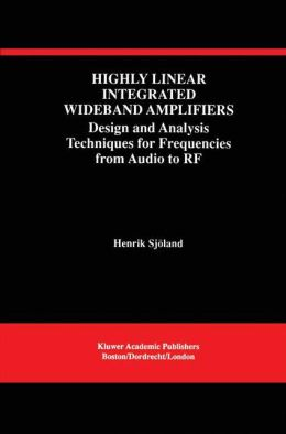 Highly Linear Integrated Wideband Amplifiers: Design and Analysis Techniques for Frequencies from Audio to RF