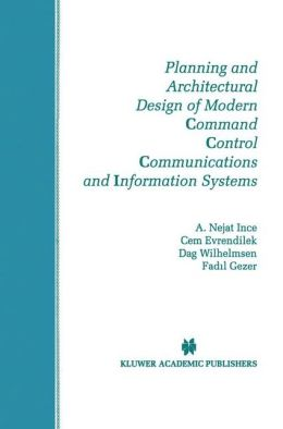 Planning and Architectural Design of Modern Command Control Communications and Information Systems: Military and Civilian Applications