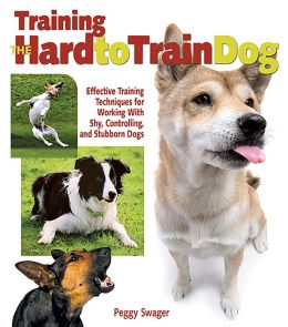 Training the Hard-To-Train Dog: Effective Training Techniques for Working with Shy, Controlling, and Stubborn Dogs