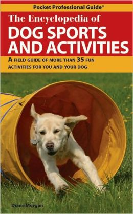 Encyclopedia of Dog Sports and Activities: A Field Guide of More Than 35 Fun Activities for You and Your Dog