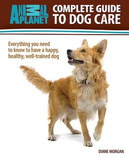 Complete Guide to Dog Care: Everything You Need to Know to Have a Happy, Healthy, Well-Trained Dog (Animal Planet)