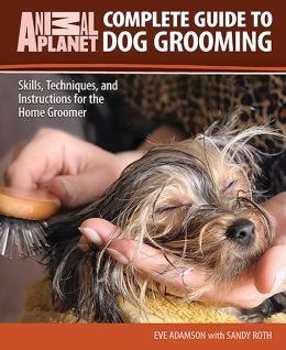 Complete Guide to Dog Grooming: Skills, Techniques, and Instructions for the Home Groomer