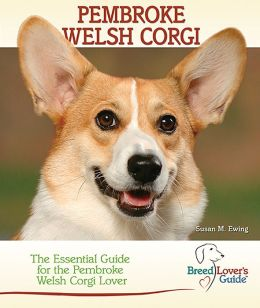 Pembroke Welsh Corgi: The Essential Guide for the Pembroke Welsh Corgi Lover (Breed Lover's Guide)