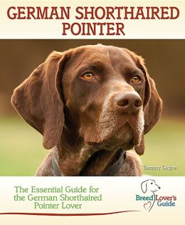 German Shorthaired Pointer: The Essential Guide for the German Shorthaired Pointer Lover (Breed Lover's Guide)