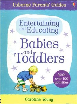 Entertaining and Educating Babies and Toddlers (Usborne Parents' Guide Series)