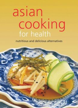 Asian Cooking for Health: Nutritious and Delicious Alternatives