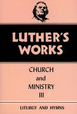 Luther's Works: Church and Ministry III