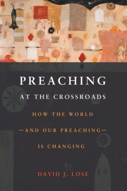 Preaching at the Crossroads: How the World-and Our Preaching-Is Changing
