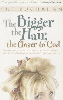 Bigger the Hair, the Closer to God, The: Unleashing the Cute, Witty, Delightful, Intelligent, Passionate, Authentic, Interesting, Life-of-the-Party Person Inside You!
