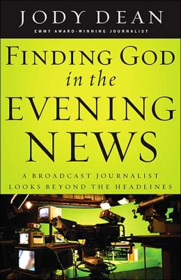 Finding God in the Evening News: A Broadcast Journalist Looks beyond the Headlines