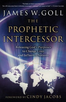 Prophetic Intercessor, The: Releasing God's Purposes to Change Lives and Influence Nations