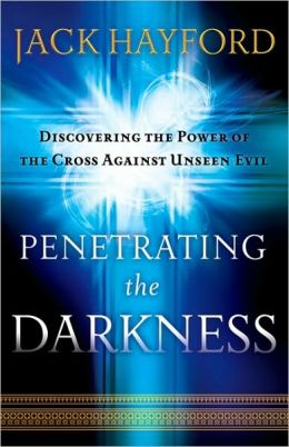 Penetrating the Darkness: Discovering the Power of the Cross Against Unseen Evil Jack Hayford