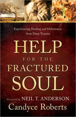 Help for the Fractured Soul: Experiencing Healing and Deliverance from Deep Trauma Candyce Roberts and Neil Anderson