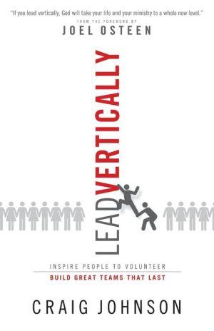 Lead Vertically: Inspire People to Volunteer. Build Great Teams that Last.