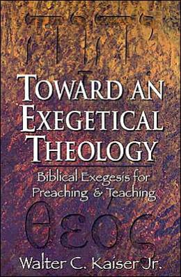 Toward an Exegetical Theology: Biblical Exegesis for Preaching and Teaching