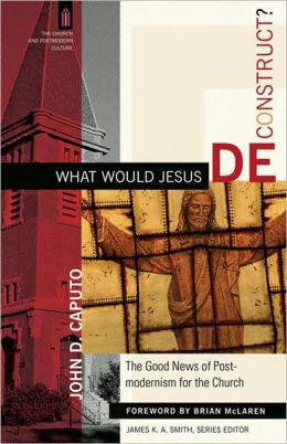 What Would Jesus Deconstruct?: The Good News of Postmodernism for the Church