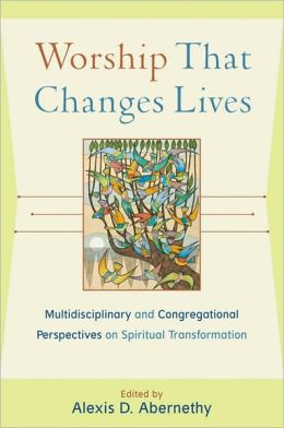 Worship That Changes Lives: Multidisciplinary and Congregational Perspectives on Spiritual Transformation