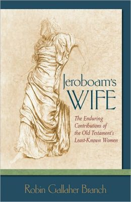 Jeroboam's Wife: The Enduring Contributions of the Old Testament's Least-Known Women