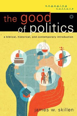 Good of Politics, The: A Biblical, Historical, and Contemporary Introduction