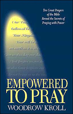 Empowered to Pray: Ten Great Prayers of the Bible Reveal the Secrets of Praying with Power