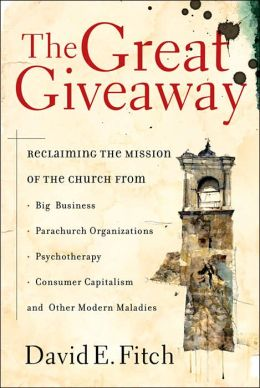 Great Giveaway, The: Reclaiming the Mission of the Church from Big Business, Parachurch Organizations, Psychotherapy, Consumer Capitalism, and Other Modern Maladies