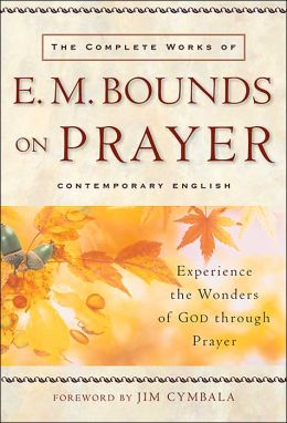 Complete Works of E. M. Bounds on Prayer: Experience the Wonders of God through Prayer