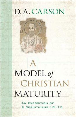 Model of Christian Maturity, A: An Exposition of 2 Corinthians 10-13