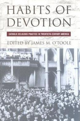 Habits of Devotion: Catholic Religious Practice in Twentieth-Century America