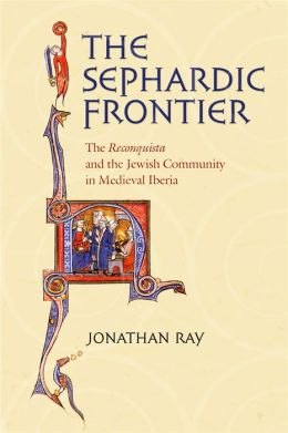 The Sephardic Frontier: The Reconquista and the Jewish Community in Medieval Iberia