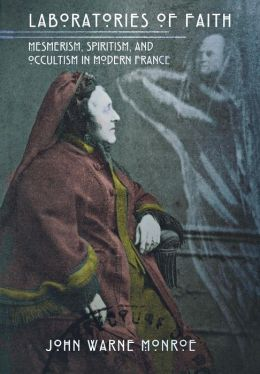 Laboratories of Faith: Memerism, Spiritism, and Occultism in Modern France