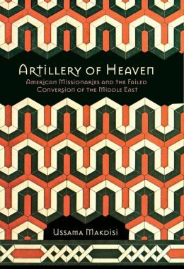 Artillery of Heaven: American Missionaries & the Failed Conversion of the Middle East