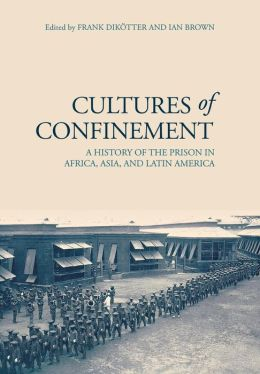 Cultures of Confinement: A History of the Prison in Africa, Asia and Latin America