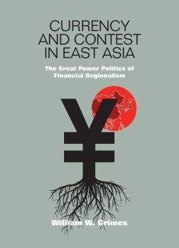 Currency and Contest in East Asia: The Great Power Politics of Financial Regionalism