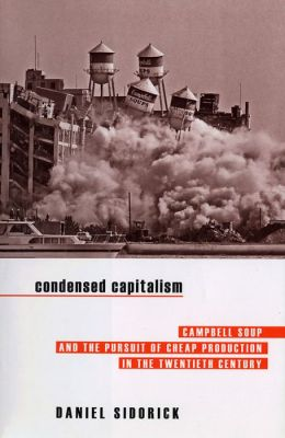 Condensed Capitalism: Campbell Soup and the Pursuit of Cheap Production in the Twentieth Century