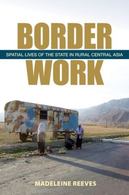 Border Work: Spatial Lives of the State in Rural Central Asia