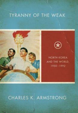 Tyranny of the Weak: North Korea and the World, 1950-1992