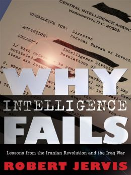 Why Intelligence Fails: Lessons from the Iranian Revolution and the Iraq War