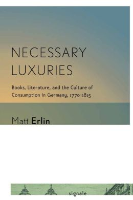 Necessary Luxuries: Books, Literature, and the Culture of Consumption in Germany, 1770-1815