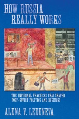 How Russia Really Works: The Informal Practices That Shaped Post-Soviet Politics and Business