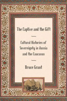 The Captive and the Gift: Cultural Histories of Sovereignty in Russia and the Caucasus