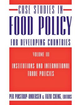 Case Studies in Food Policy for Developing Countries, Volume III:Institutions and International Trade Policies
