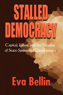 Stalled Democracy: Capital, Labor, and the Paradox of State-Sponsored Development