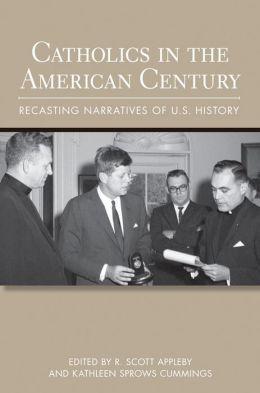 Catholics in the American Century: Recasting Narratives of U.S. History
