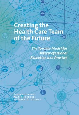 Creating the Health Care Team of the Future: The Toronto Model for Interprofessional Education and Practice
