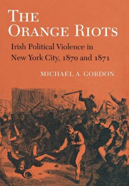 The Orange Riots: Irish Political Violence in New York City, 1870 and 1871